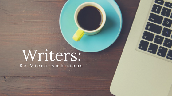 Writers_ Be Micro-Ambitious